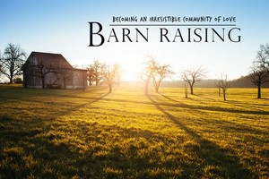 BARN RAISING: Becoming An Irresistible Community of Love
