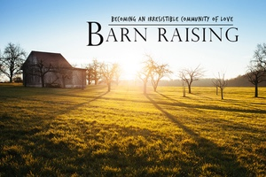 BARN RAISING: Becoming An Irresistible Community of Love